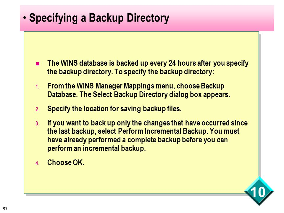 53 10 Specifying a Backup Directory The WINS database is backed up every 24 hours after you specify the backup directory.