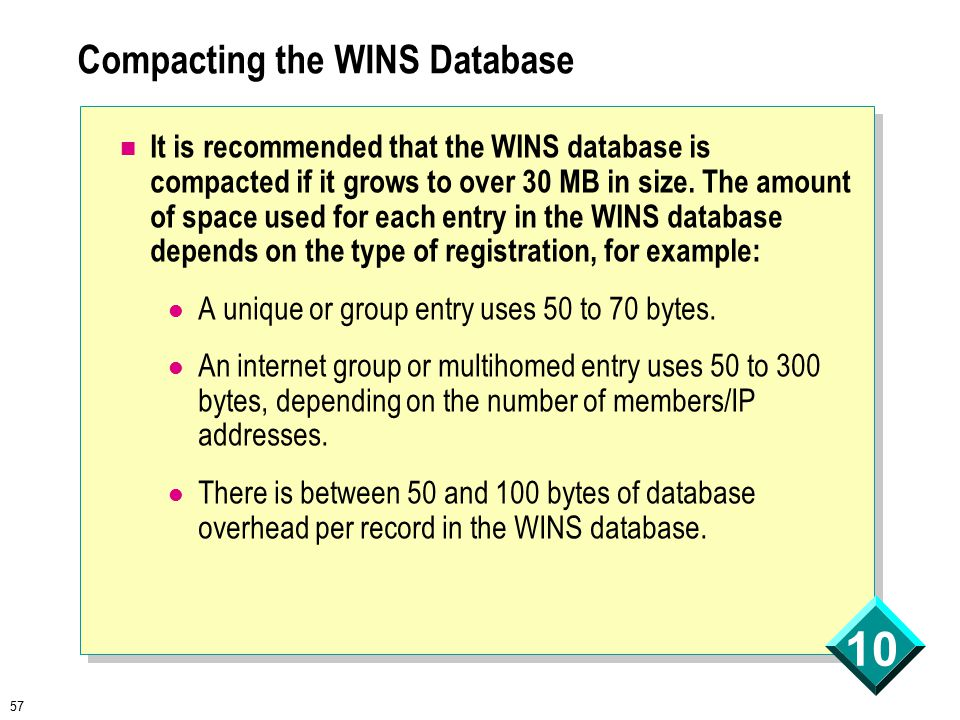 57 10 Compacting the WINS Database It is recommended that the WINS database is compacted if it grows to over 30 MB in size.