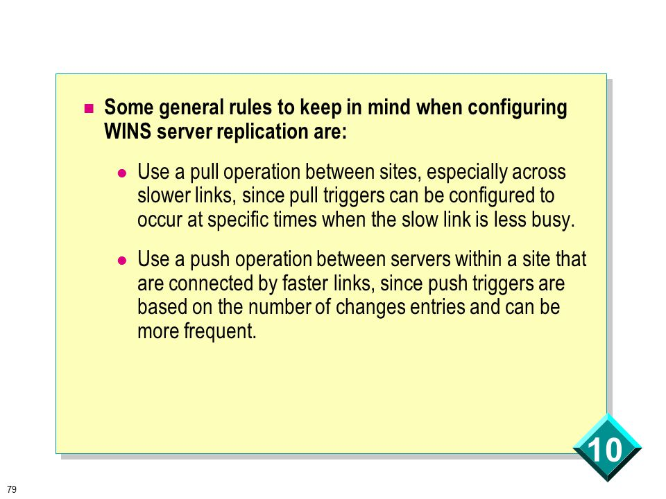 79 10 Some general rules to keep in mind when configuring WINS server replication are: Use a pull operation between sites, especially across slower links, since pull triggers can be configured to occur at specific times when the slow link is less busy.