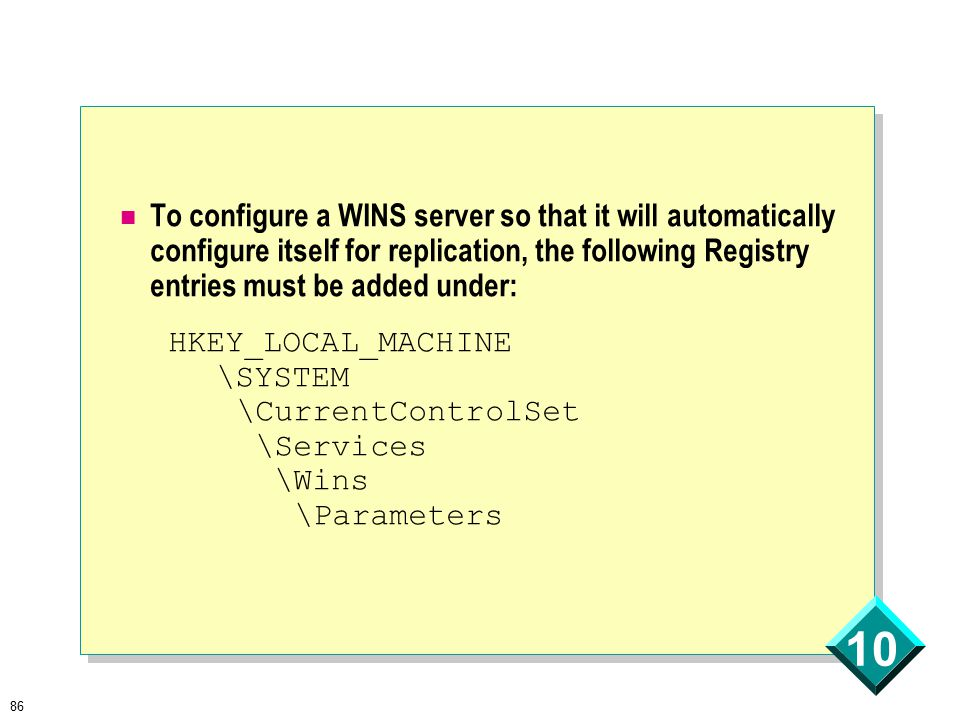 86 10 To configure a WINS server so that it will automatically configure itself for replication, the following Registry entries must be added under: HKEY_LOCAL_MACHINE \SYSTEM \CurrentControlSet \Services \Wins \Parameters