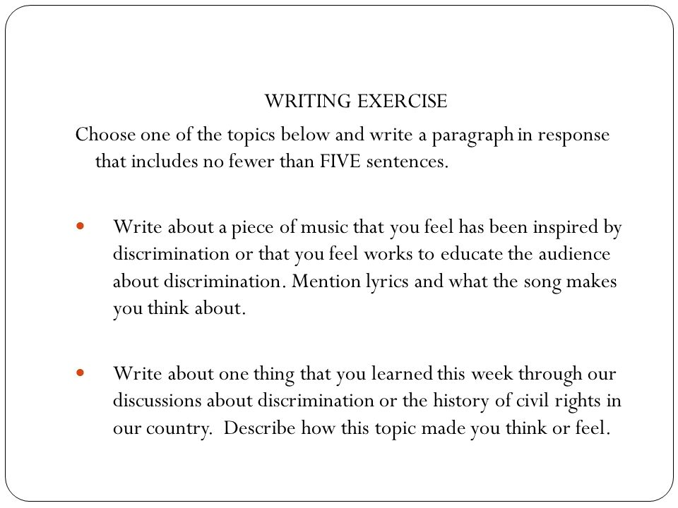 WRITING EXERCISE Choose one of the topics below and write a paragraph in response that includes no fewer than FIVE sentences.
