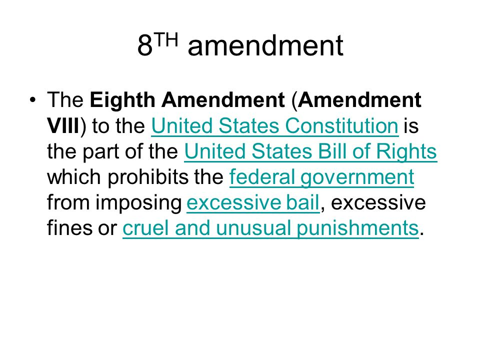 8 TH amendment The Eighth Amendment (Amendment VIII) to the United States Constitution is the part of the United States Bill of Rights which prohibits the federal government from imposing excessive bail, excessive fines or cruel and unusual punishments.United States ConstitutionUnited States Bill of Rightsfederal governmentexcessive bailcruel and unusual punishments