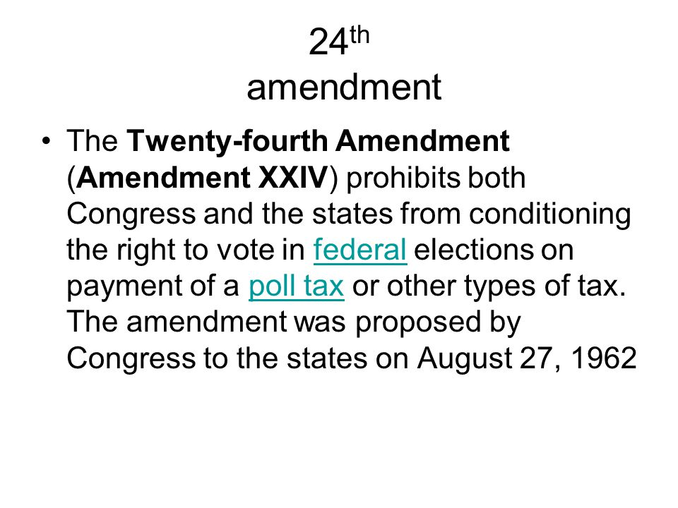 24 th amendment The Twenty-fourth Amendment (Amendment XXIV) prohibits both Congress and the states from conditioning the right to vote in federal elections on payment of a poll tax or other types of tax.