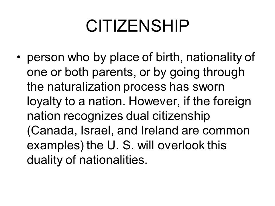 CITIZENSHIP person who by place of birth, nationality of one or both parents, or by going through the naturalization process has sworn loyalty to a nation.