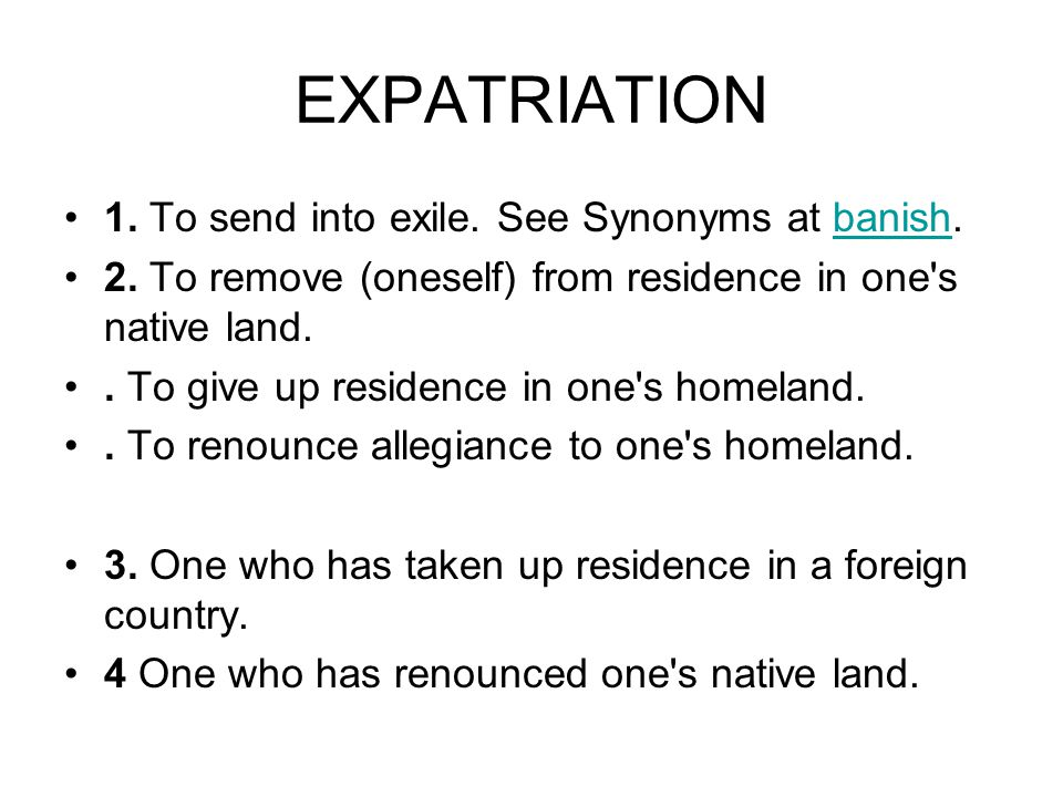 EXPATRIATION 1. To send into exile. See Synonyms at banish.banish 2.