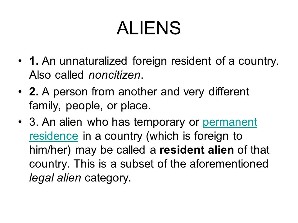 ALIENS 1.An unnaturalized foreign resident of a country.