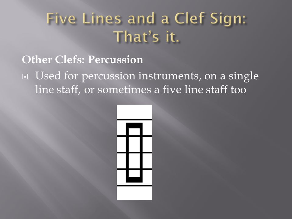 Other Clefs: Percussion  Used for percussion instruments, on a single line staff, or sometimes a five line staff too