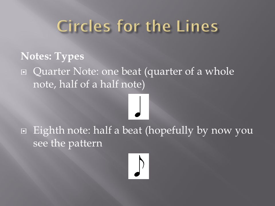 Notes: Types  Quarter Note: one beat (quarter of a whole note, half of a half note)  Eighth note: half a beat (hopefully by now you see the pattern