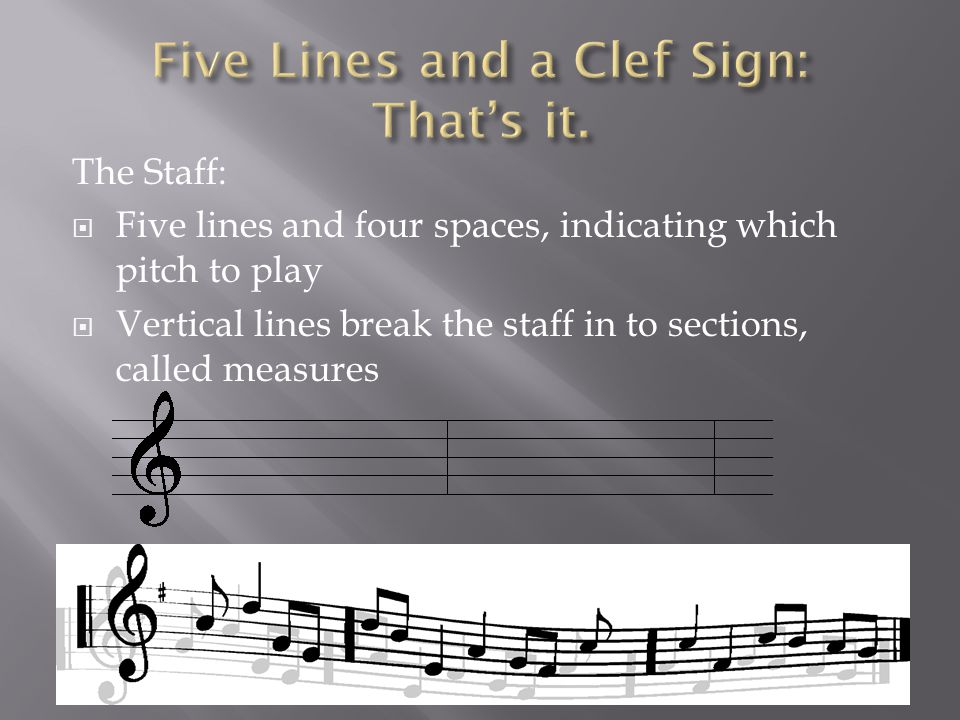 The Staff:  Five lines and four spaces, indicating which pitch to play  Vertical lines break the staff in to sections, called measures