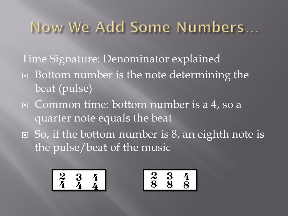 Time Signature: Denominator explained  Bottom number is the note determining the beat (pulse)  Common time: bottom number is a 4, so a quarter note equals the beat  So, if the bottom number is 8, an eighth note is the pulse/beat of the music