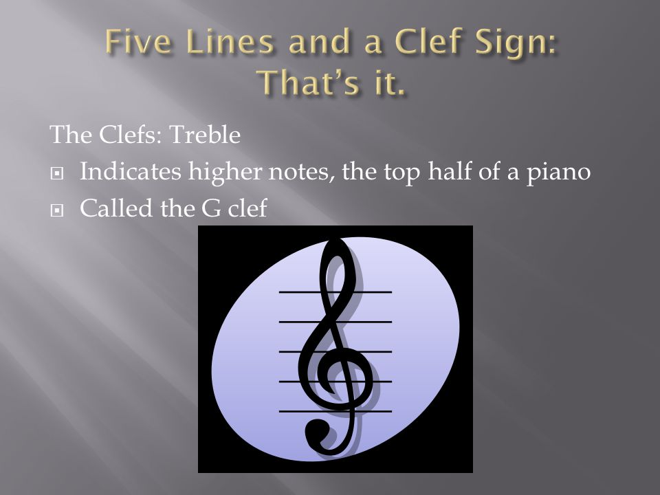 The Clefs: Treble  Indicates higher notes, the top half of a piano  Called the G clef