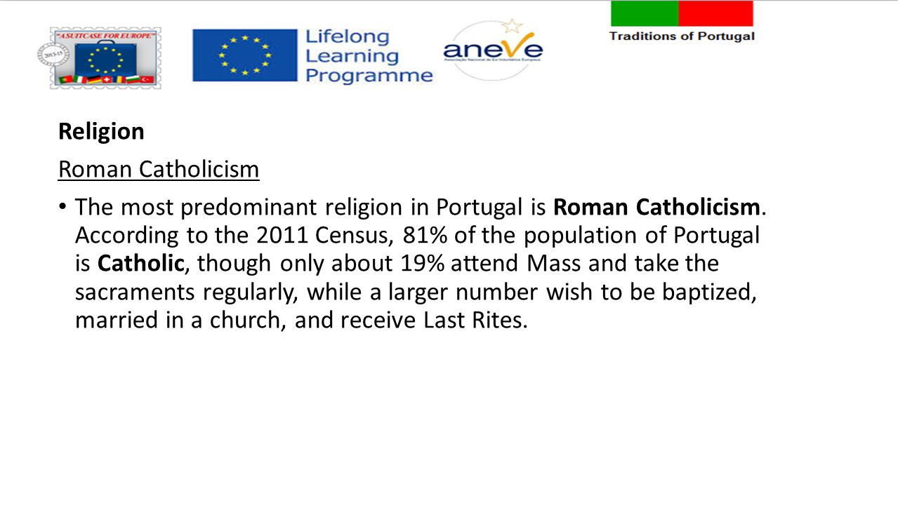 Religion Roman Catholicism The most predominant religion in Portugal is Roman Catholicism. According to the 2011 Census, 81% of the population of Port