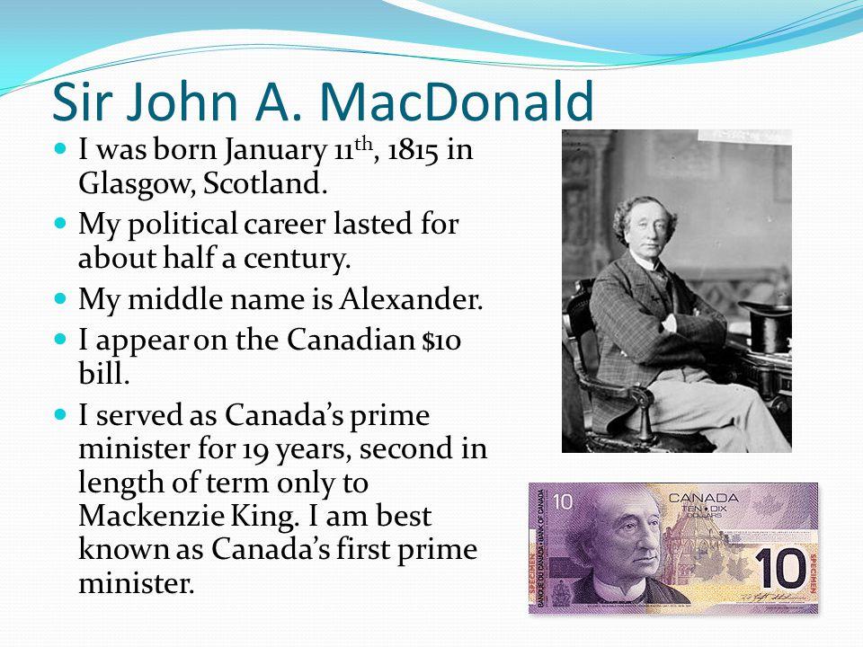 Sir John A. MacDonald I was born January 11 th, 1815 in Glasgow, Scotland.