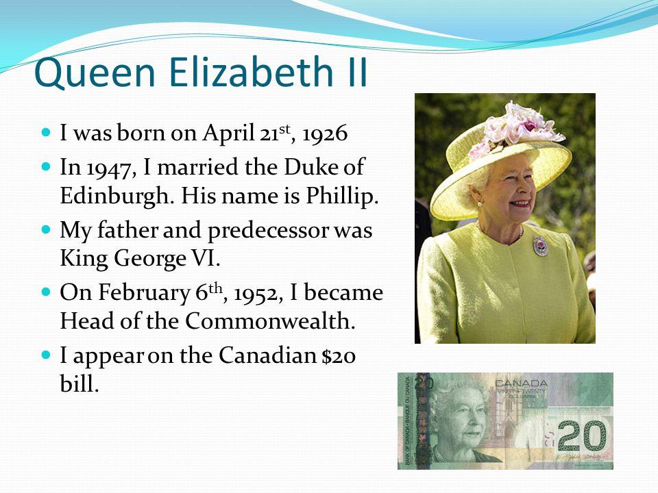 Queen Elizabeth II I was born on April 21 st, 1926 In 1947, I married the Duke of Edinburgh.