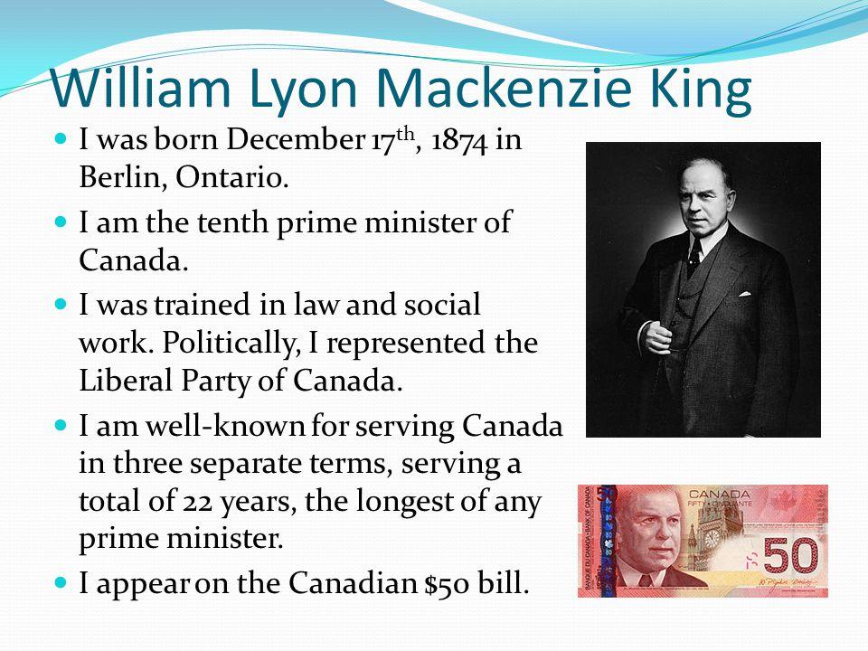 William Lyon Mackenzie King I was born December 17 th, 1874 in Berlin, Ontario.