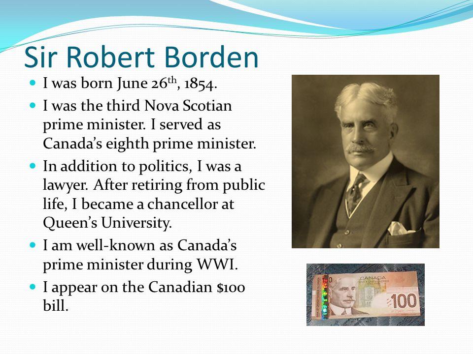 Sir Robert Borden I was born June 26 th, 1854. I was the third Nova Scotian prime minister.
