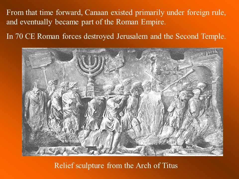 From that time forward, Canaan existed primarily under foreign rule, and eventually became part of the Roman Empire. In 70 CE Roman forces destroyed J