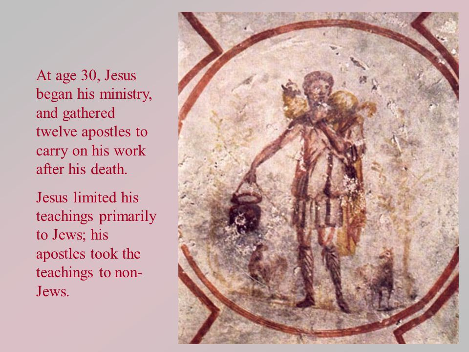 At age 30, Jesus began his ministry, and gathered twelve apostles to carry on his work after his death. Jesus limited his teachings primarily to Jews;