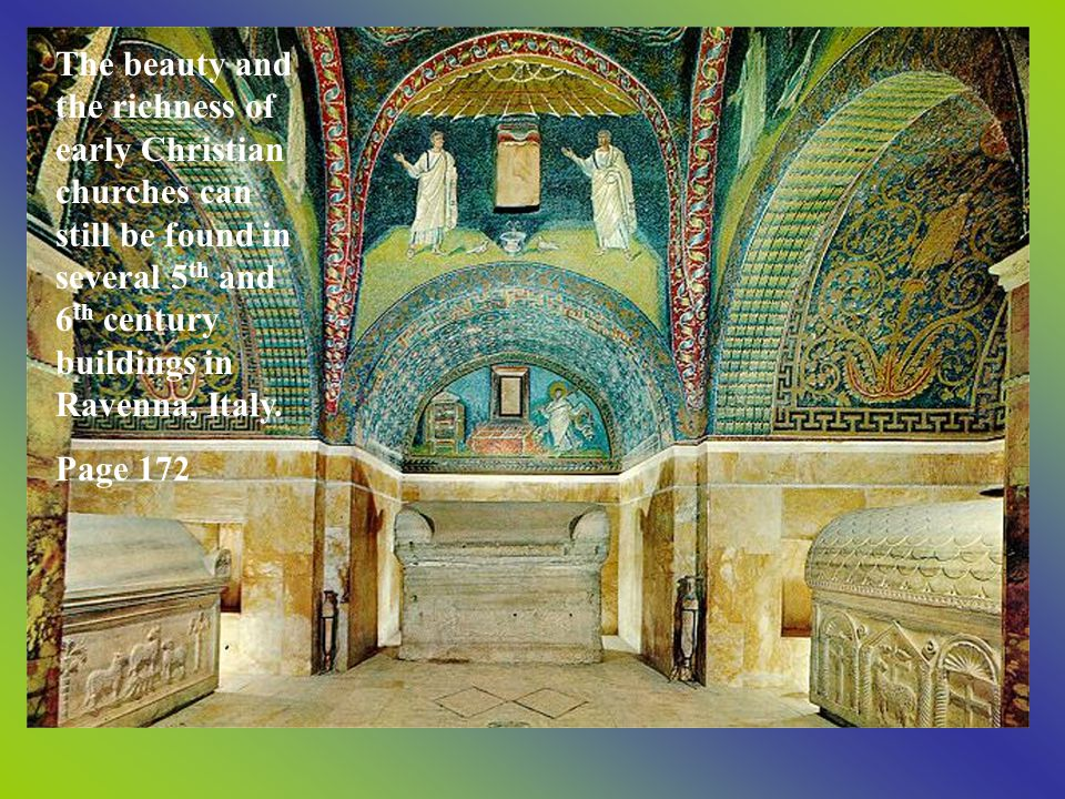 The beauty and the richness of early Christian churches can still be found in several 5 th and 6 th century buildings in Ravenna, Italy. Page 172