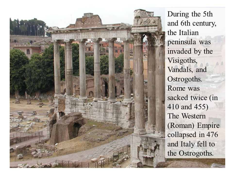 During the 5th and 6th century, the Italian peninsula was invaded by the Visigoths, Vandals, and Ostrogoths. Rome was sacked twice (in 410 and 455) Th
