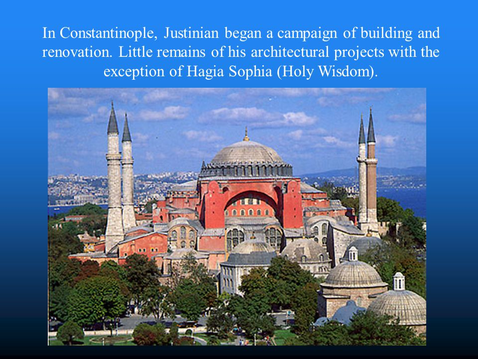 In Constantinople, Justinian began a campaign of building and renovation. Little remains of his architectural projects with the exception of Hagia Sop