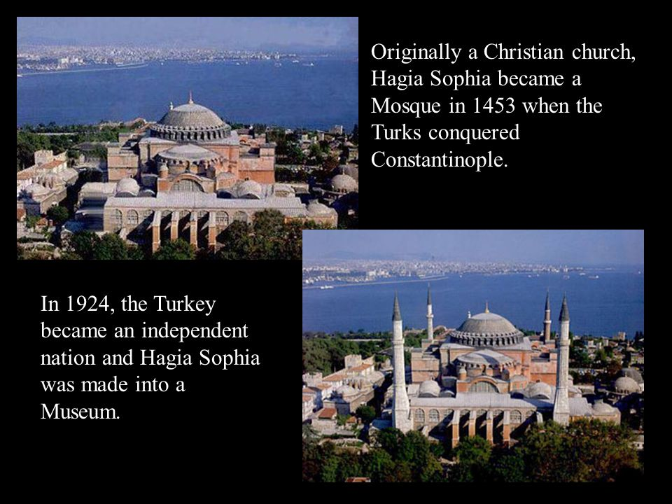Originally a Christian church, Hagia Sophia became a Mosque in 1453 when the Turks conquered Constantinople. In 1924, the Turkey became an independent