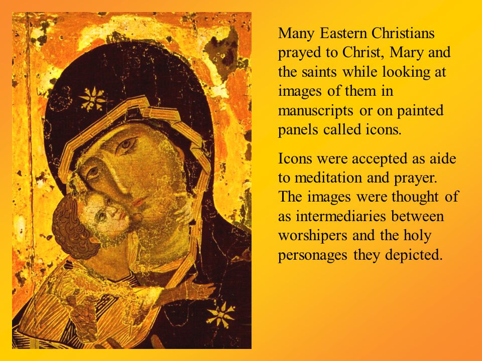 Many Eastern Christians prayed to Christ, Mary and the saints while looking at images of them in manuscripts or on painted panels called icons. Icons