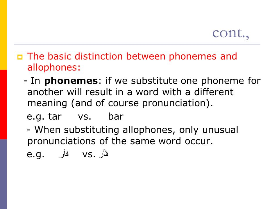 cont.,  The basic distinction between phonemes and allophones: - In phonemes: if we substitute one phoneme for another will result in a word with a d
