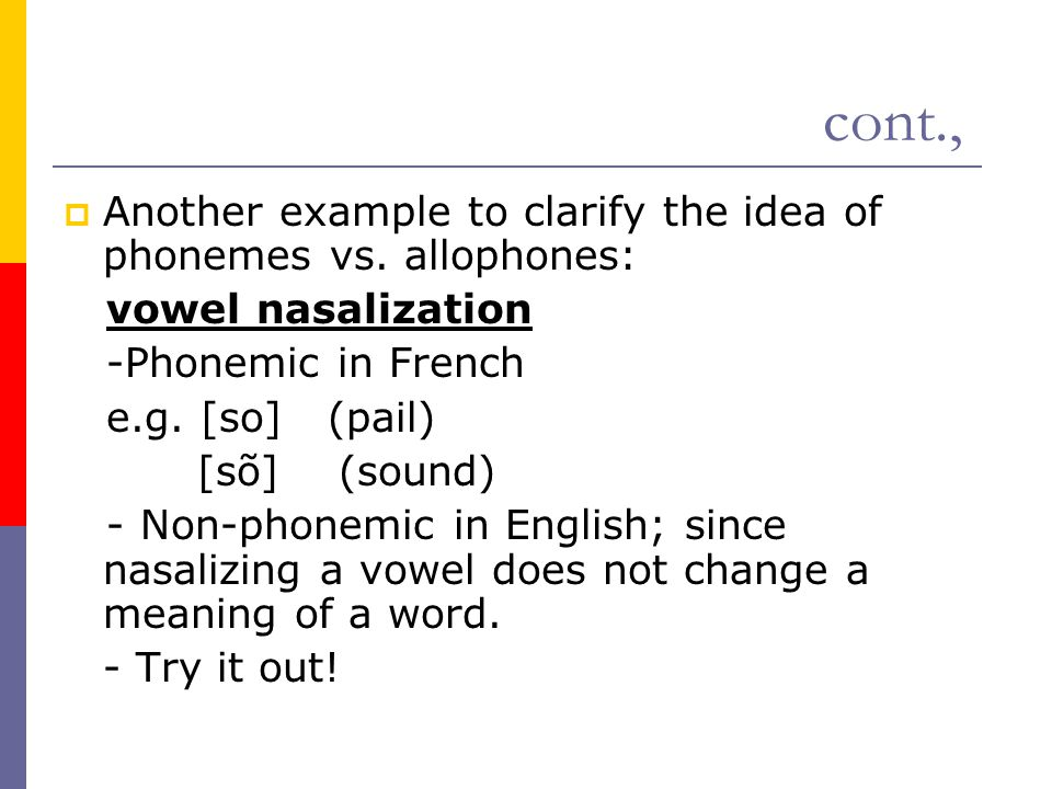 cont.,  Another example to clarify the idea of phonemes vs. allophones: vowel nasalization -Phonemic in French e.g. [so] (pail) [sõ] (sound) - Non-ph