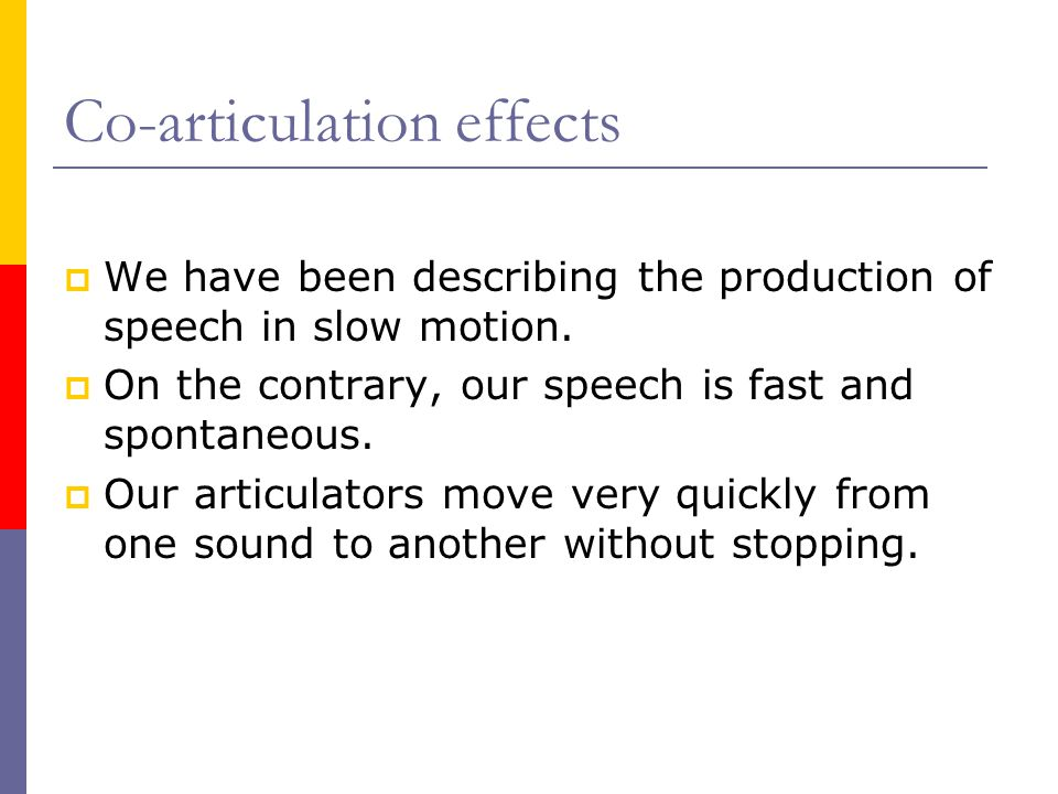 Co-articulation effects  We have been describing the production of speech in slow motion.  On the contrary, our speech is fast and spontaneous.  Ou