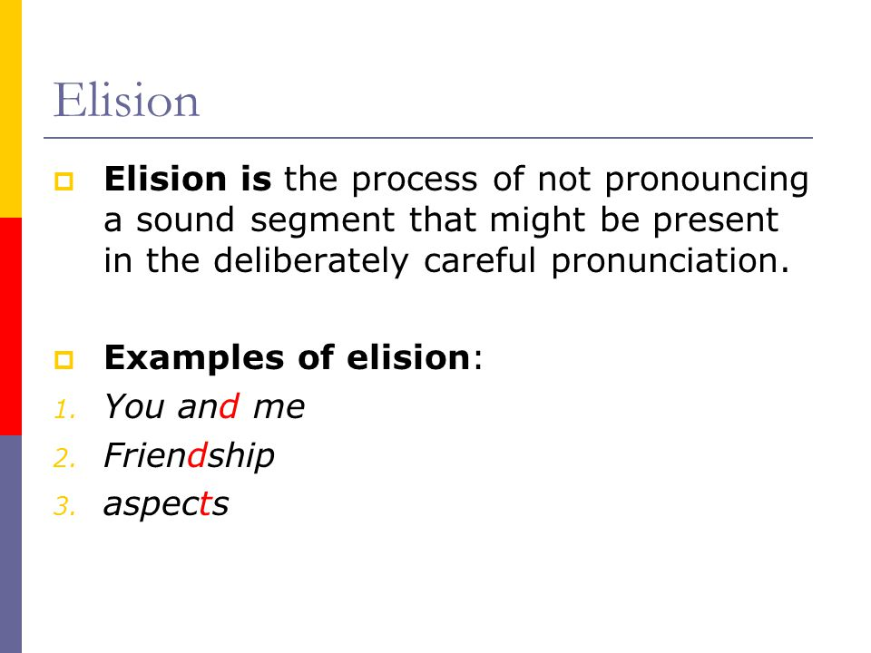 Elision  Elision is the process of not pronouncing a sound segment that might be present in the deliberately careful pronunciation.  Examples of eli