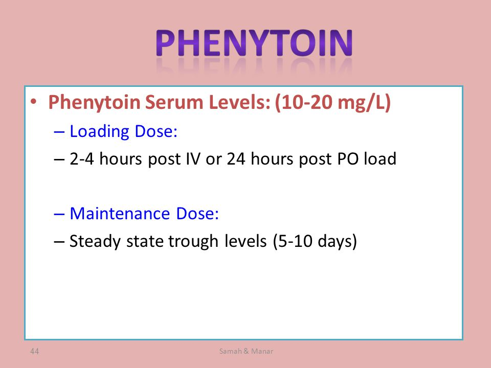 Samah & Manar44 Phenytoin Serum Levels: (10-20 mg/L) – Loading Dose: – 2-4 hours post IV or 24 hours post PO load – Maintenance Dose: – Steady state trough levels (5-10 days)