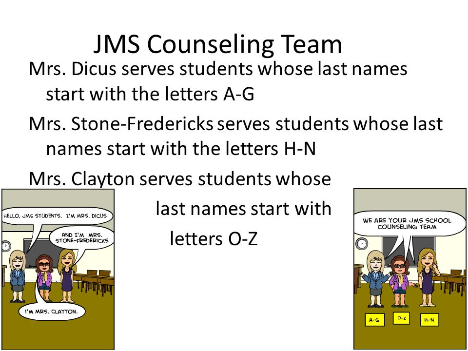 JMS Counseling Team Mrs. Dicus serves students whose last names start with the letters A-G Mrs. Stone-Fredericks serves students whose last names star
