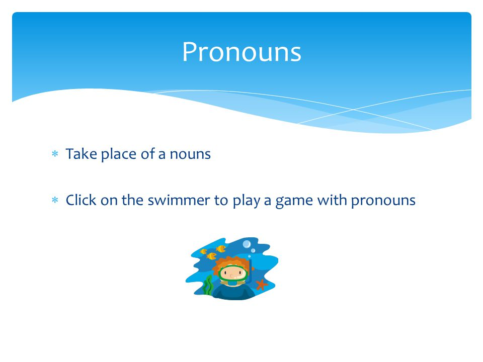  Take place of a nouns  Click on the swimmer to play a game with pronouns Pronouns