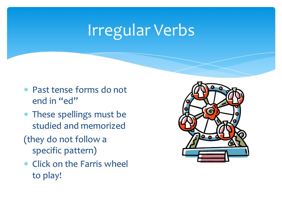 Irregular Verbs  Past tense forms do not end in ed  These spellings must be studied and memorized (they do not follow a specific pattern)  Click on the Farris wheel to play!