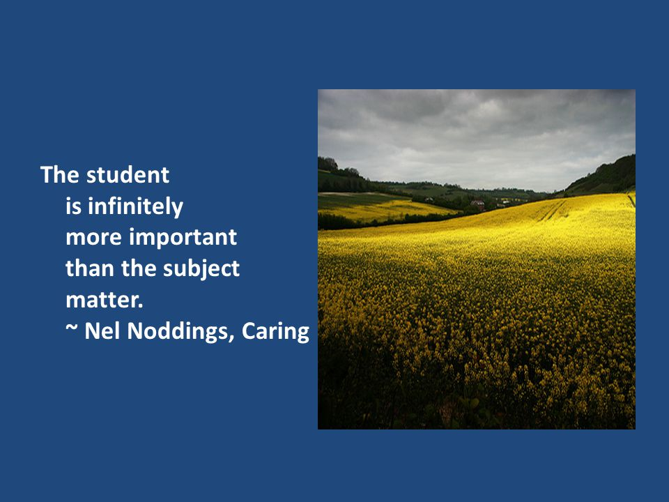 The student is infinitely more important than the subject matter. ~ Nel Noddings, Caring