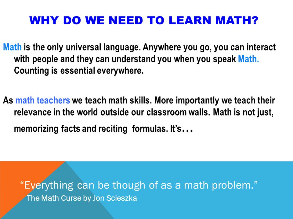 WHY DO WE NEED TO LEARN MATH. Math is the only universal language.