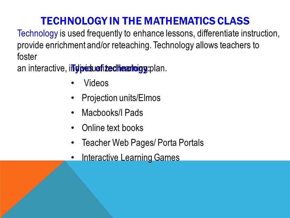 TECHNOLOGY IN THE MATHEMATICS CLASS Types of technology: Videos Projection units/Elmos Macbooks/I Pads Online text books Teacher Web Pages/ Porta Portals Interactive Learning Games Technology is used frequently to enhance lessons, differentiate instruction, provide enrichment and/or reteaching.