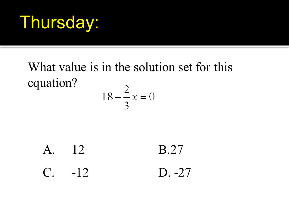 What value is in the solution set for this equation A.12B.27 C. -12D. -27 Thursday: