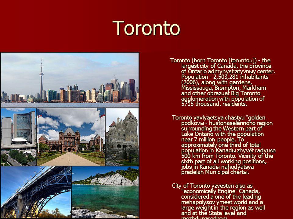 Toronto Toronto (born Toronto [tər ɒ nto ʊ ]) - the largest city of Canada, the province of Ontario admynystratyvnыy center. Population - 2,503,281 in