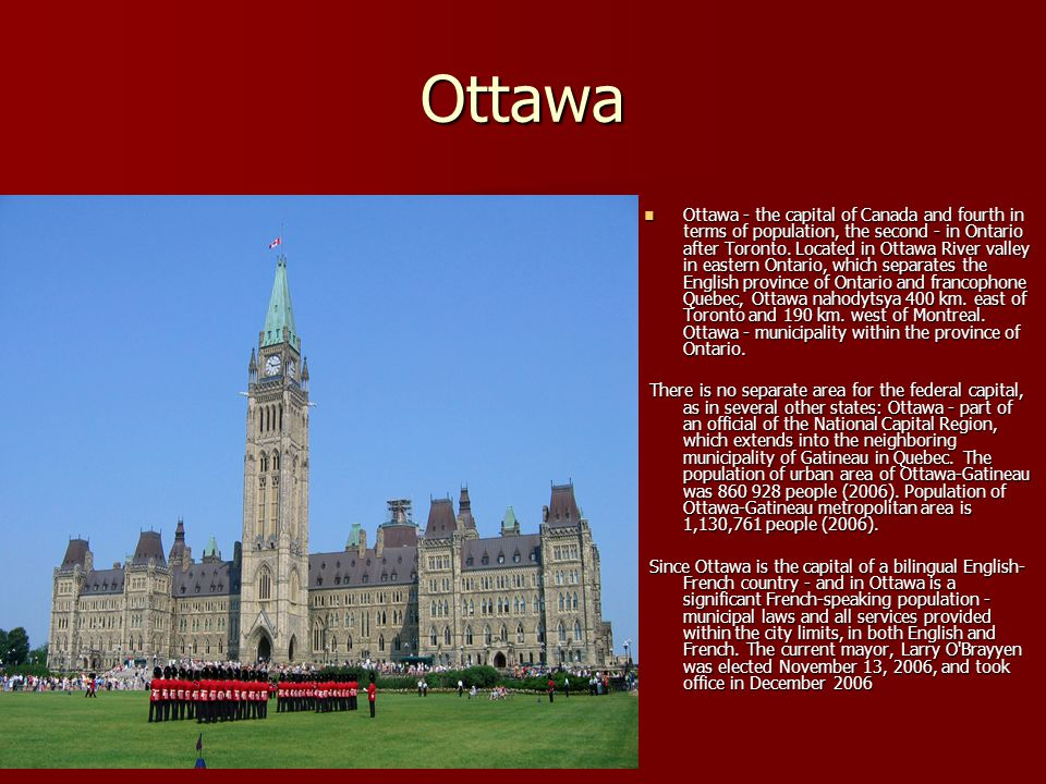 Ottawa Ottawa - the capital of Canada and fourth in terms of population, the second - in Ontario after Toronto. Located in Ottawa River valley in east