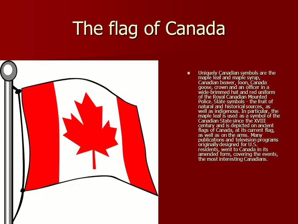 The flag of Canada Uniquely Canadian symbols are the maple leaf and maple syrup, Canadian beaver, loon, Canada goose, crown and an officer in a wide-b