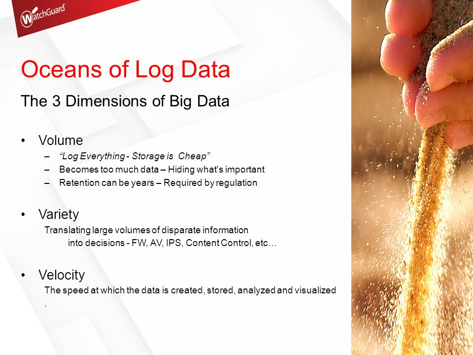Top 5 Reasons for Logging 80% of respondents collect logs from firewalls Detect / Track suspicious behavior Support Forensics analysis and correlation Prevent incidents Meet / Prove Compliance Detect advanced Persistent threat style Malware Sorting Through the Noise SANS Eighth Annual 2012 Log and Event Management Survey Results