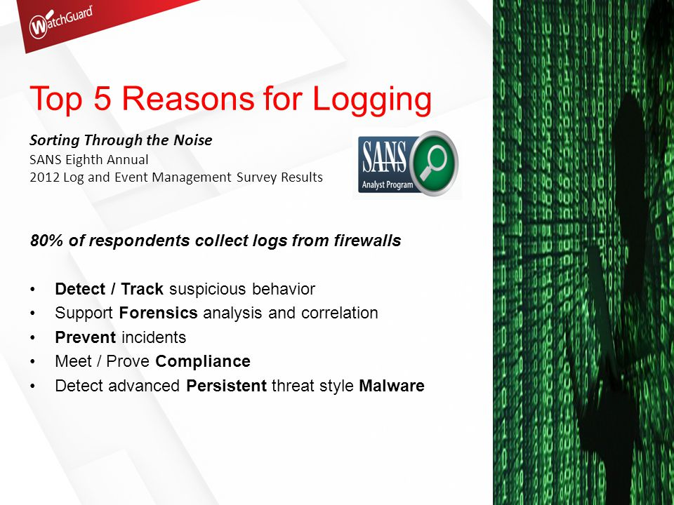 Top 3 Challenges with Logs Key events from normal background activity Correlation of information from multiple sources Lack of analytics capabilities 35% of respondents spend ZERO time reviewing logs ONLY 24% of respondents review logs as a normal part of work flow