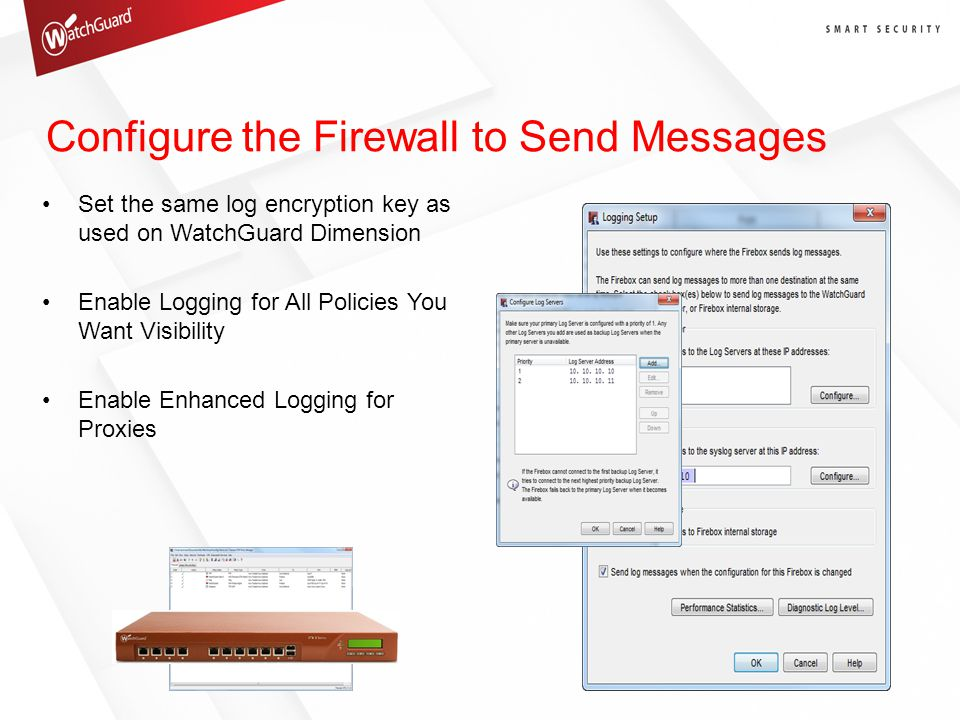Configure the Firewall to Send Messages Set the same log encryption key as used on WatchGuard Dimension Enable Logging for All Policies You Want Visibility Enable Enhanced Logging for Proxies