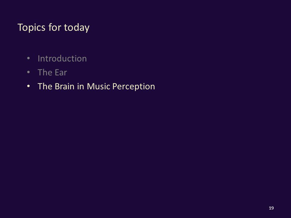 Topics for today Introduction The Ear The Brain in Music Perception 19