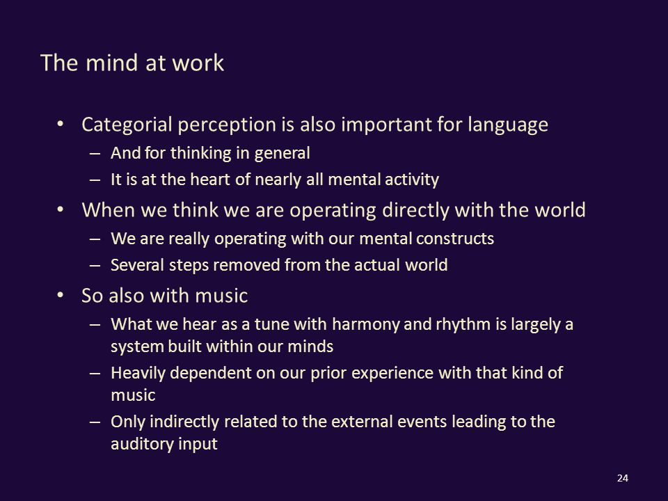 The mind at work Categorial perception is also important for language – And for thinking in general – It is at the heart of nearly all mental activity When we think we are operating directly with the world – We are really operating with our mental constructs – Several steps removed from the actual world So also with music – What we hear as a tune with harmony and rhythm is largely a system built within our minds – Heavily dependent on our prior experience with that kind of music – Only indirectly related to the external events leading to the auditory input 24