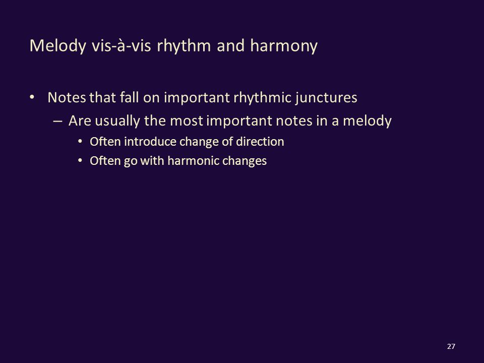 Melody vis-à-vis rhythm and harmony Notes that fall on important rhythmic junctures – Are usually the most important notes in a melody Often introduce change of direction Often go with harmonic changes 27