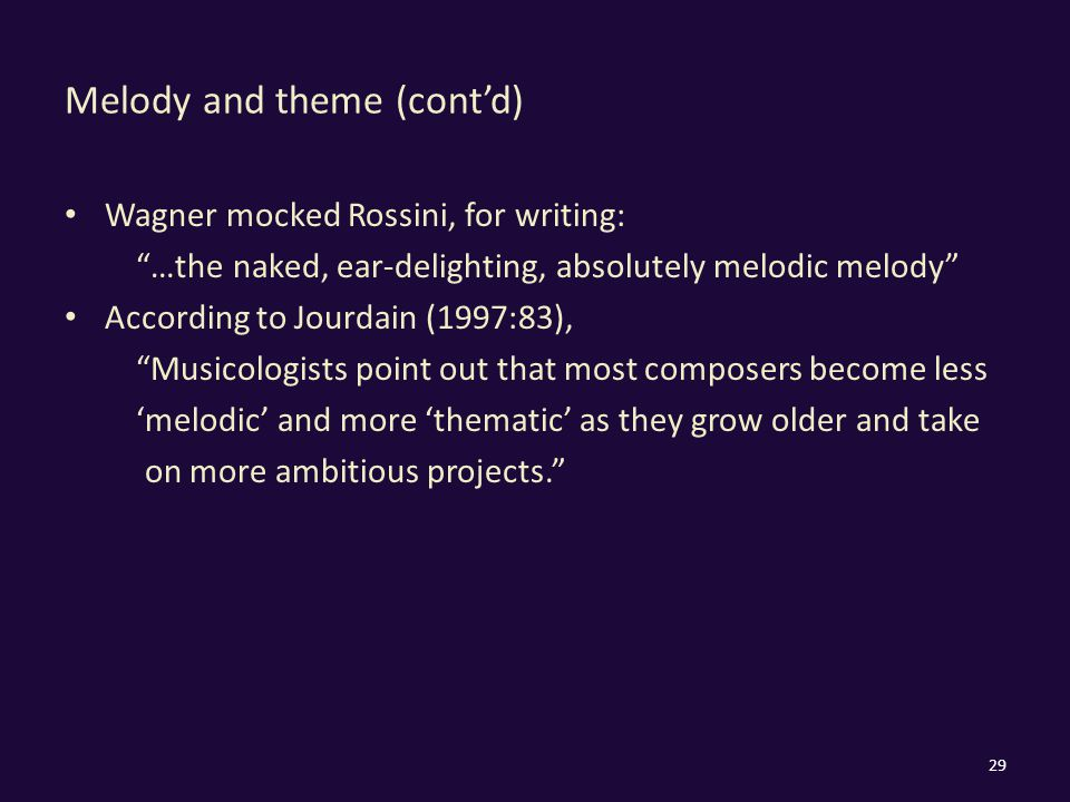 Melody and theme (cont'd) Wagner mocked Rossini, for writing: …the naked, ear-delighting, absolutely melodic melody According to Jourdain (1997:83), Musicologists point out that most composers become less 'melodic' and more 'thematic' as they grow older and take on more ambitious projects. 29