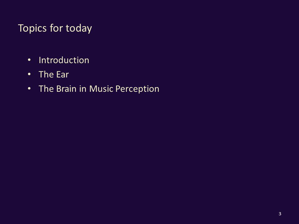 Topics for today Introduction The Ear The Brain in Music Perception 3